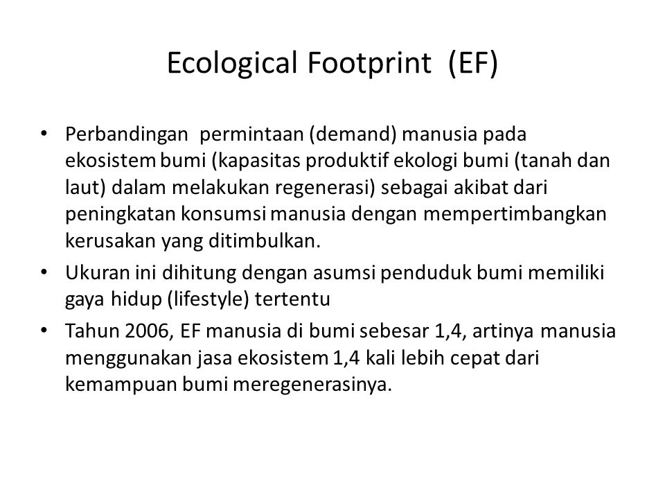 Ecological Footprint (EF) Perbandingan permintaan (demand) manusia pada ekosistem bumi (kapasitas produktif ekologi bumi (tanah dan laut) dalam melaku