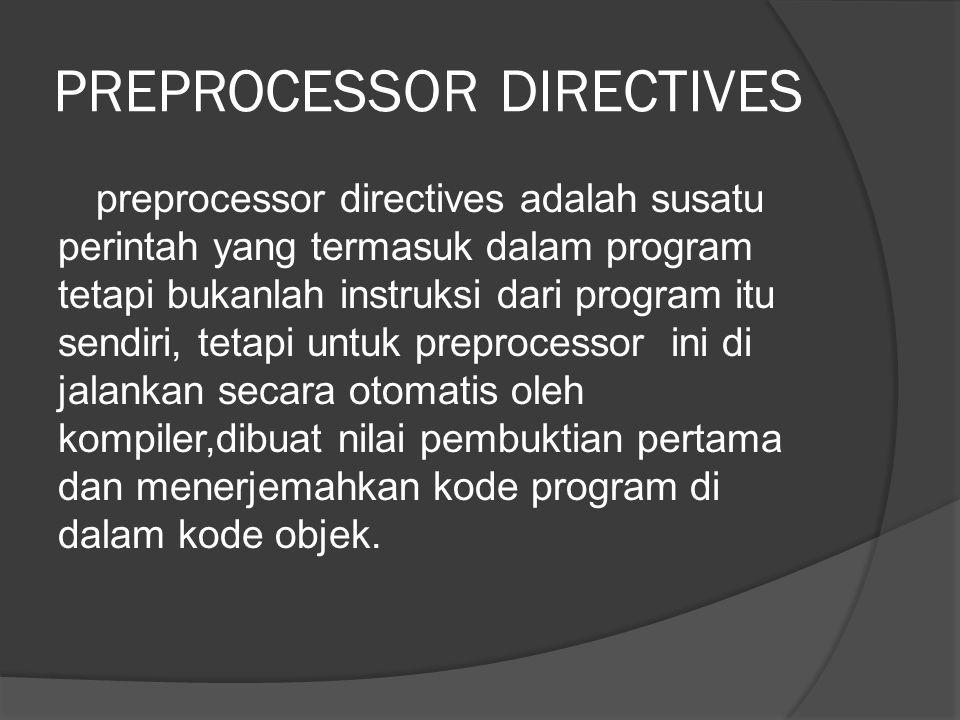 PREPROCESSOR DIRECTIVES preprocessor directives adalah susatu perintah yang termasuk dalam program tetapi bukanlah instruksi dari program itu sendiri, tetapi untuk preprocessor ini di jalankan secara otomatis oleh kompiler,dibuat nilai pembuktian pertama dan menerjemahkan kode program di dalam kode objek.