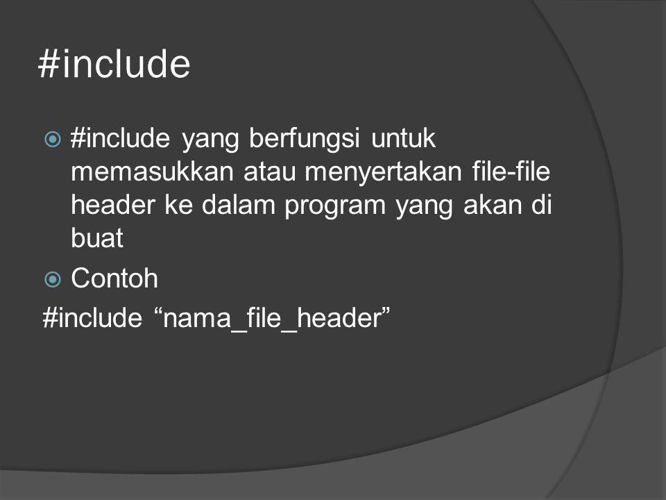 #include  #include yang berfungsi untuk memasukkan atau menyertakan file-file header ke dalam program yang akan di buat  Contoh #include nama_file_header