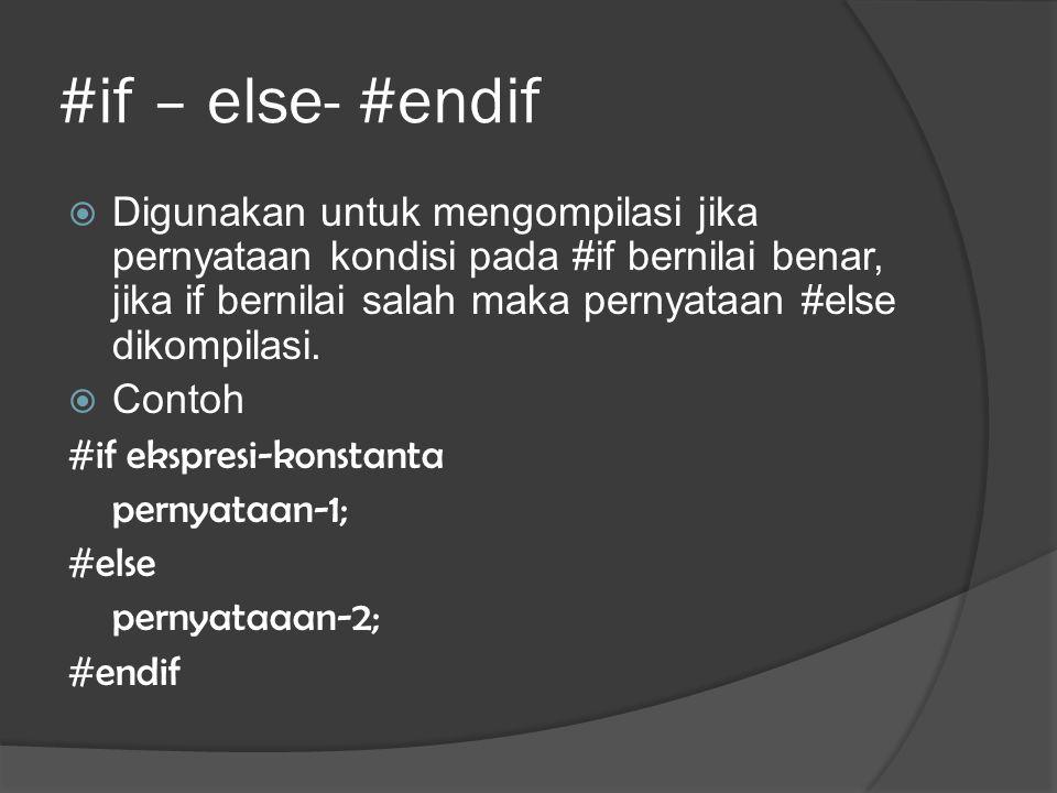 #if – else- #endif  Digunakan untuk mengompilasi jika pernyataan kondisi pada #if bernilai benar, jika if bernilai salah maka pernyataan #else dikompilasi.