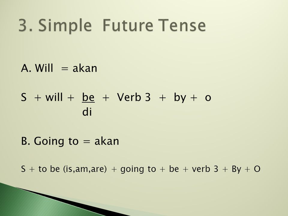 A. Will = akan S + will + be + Verb 3 + by + o di B. Going to = akan S + to be (is,am,are) + going to + be + verb 3 + By + O