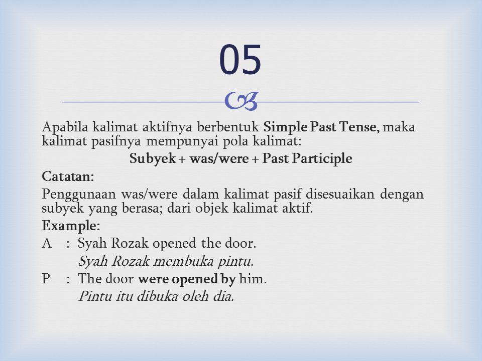  Apabila kalimat aktifnya berbentuk Simple Past Tense, maka kalimat pasifnya mempunyai pola kalimat: Subyek + was/were + Past Participle Catatan: Penggunaan was/were dalam kalimat pasif disesuaikan dengan subyek yang berasa; dari objek kalimat aktif.