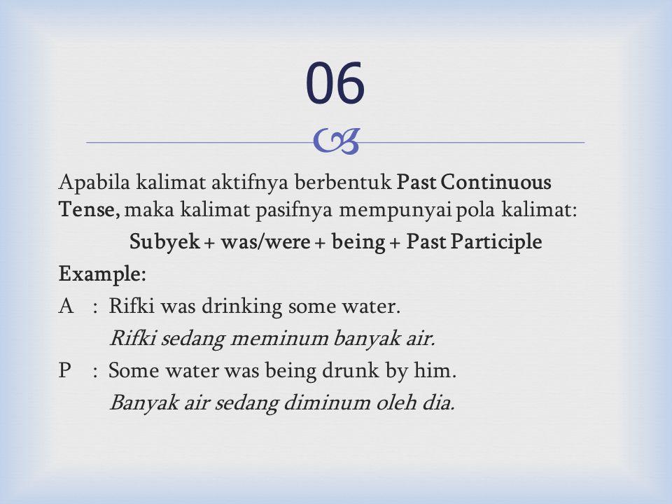  Apabila kalimat aktifnya berbentuk Past Continuous Tense, maka kalimat pasifnya mempunyai pola kalimat: Subyek + was/were + being + Past Participle Example: A:Rifki was drinking some water.