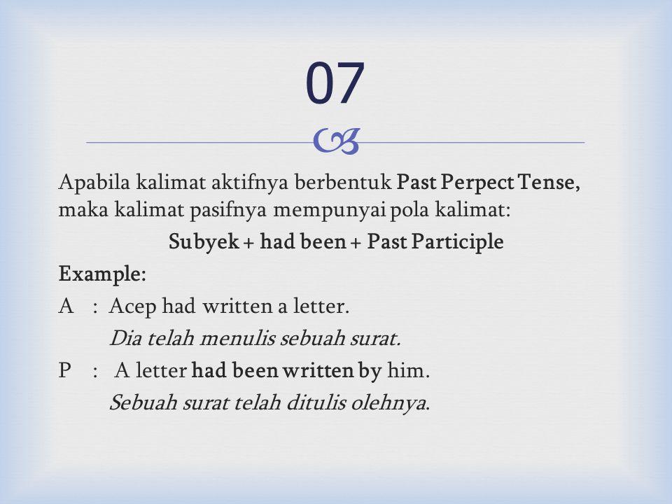  Apabila kalimat aktifnya berbentuk Past Perpect Tense, maka kalimat pasifnya mempunyai pola kalimat: Subyek + had been + Past Participle Example: A:Acep had written a letter.