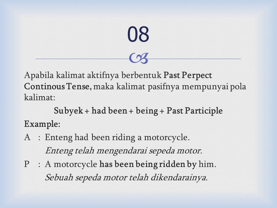  Apabila kalimat aktifnya berbentuk Past Perpect Continous Tense, maka kalimat pasifnya mempunyai pola kalimat: Subyek + had been + being + Past Participle Example: A:Enteng had been riding a motorcycle.