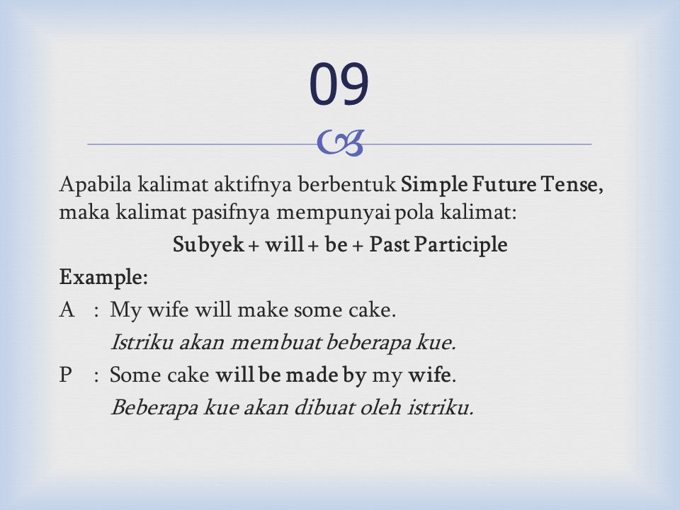 Apabila kalimat aktifnya berbentuk Simple Future Tense, maka kalimat pasifnya mempunyai pola kalimat: Subyek + will + be + Past Participle Example: A:My wife will make some cake.