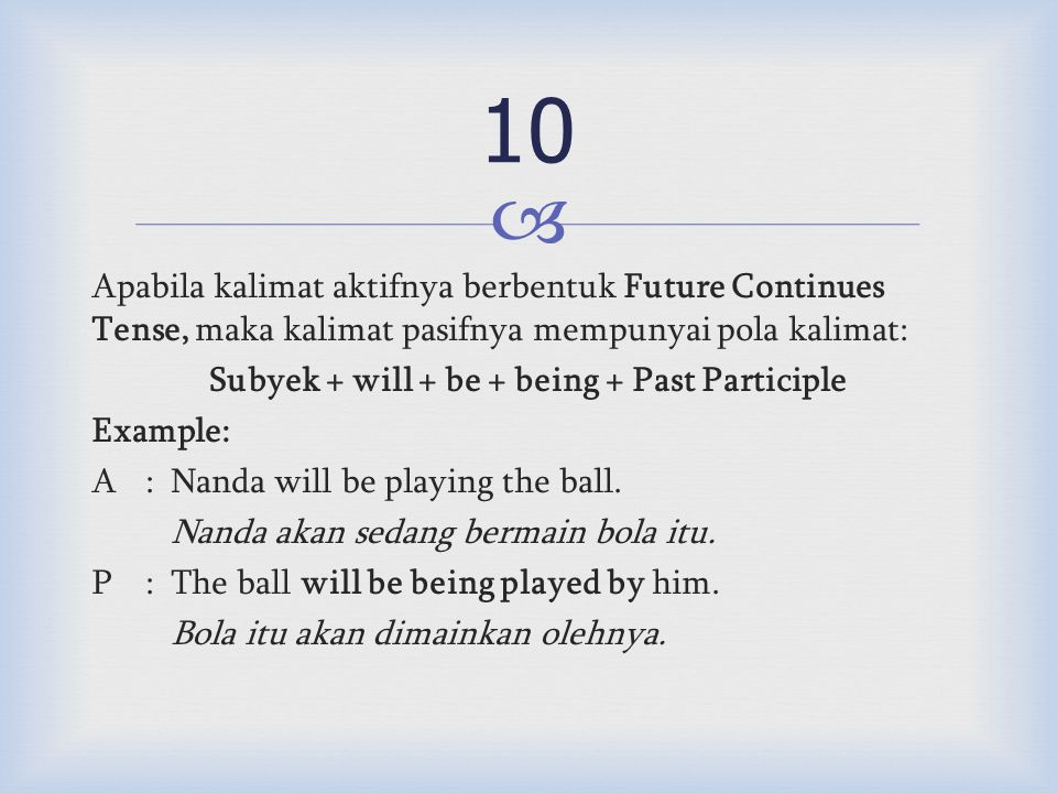  Apabila kalimat aktifnya berbentuk Future Continues Tense, maka kalimat pasifnya mempunyai pola kalimat: Subyek + will + be + being + Past Participle Example: A:Nanda will be playing the ball.