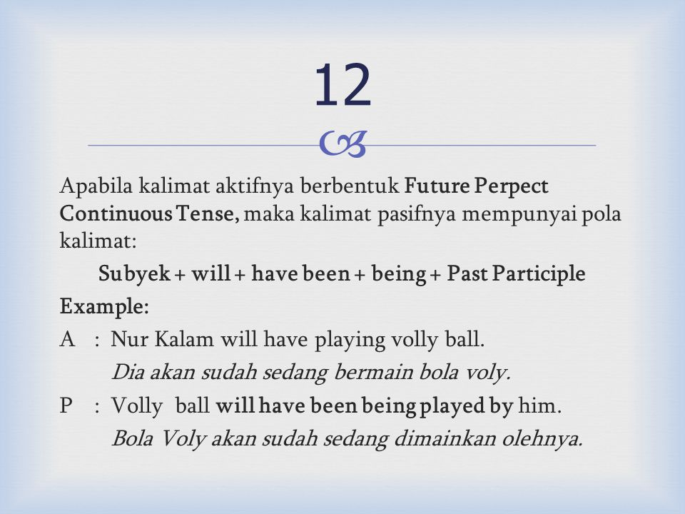  Apabila kalimat aktifnya berbentuk Future Perpect Continuous Tense, maka kalimat pasifnya mempunyai pola kalimat: Subyek + will + have been + being + Past Participle Example: A:Nur Kalam will have playing volly ball.