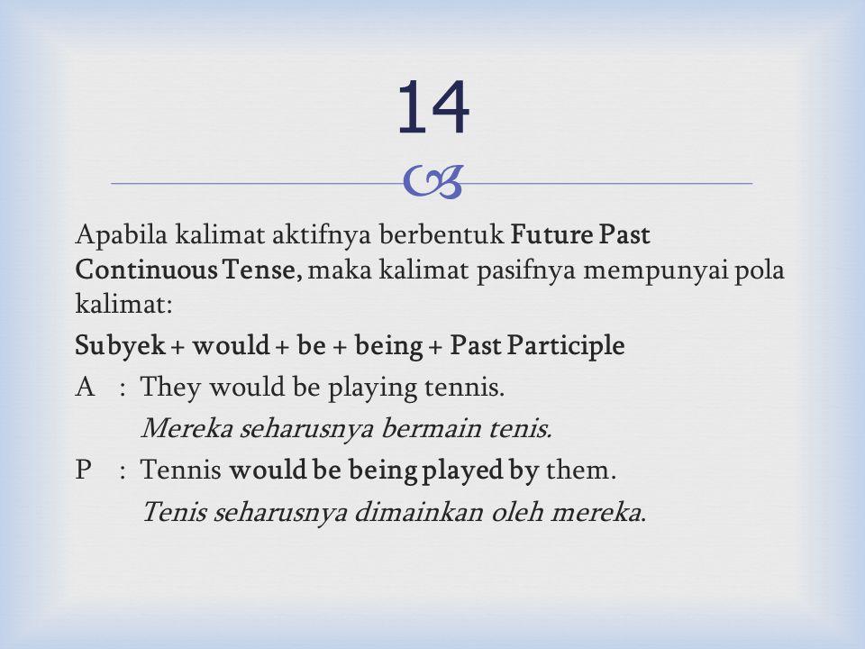  Apabila kalimat aktifnya berbentuk Future Past Continuous Tense, maka kalimat pasifnya mempunyai pola kalimat: Subyek + would + be + being + Past Participle A:They would be playing tennis.