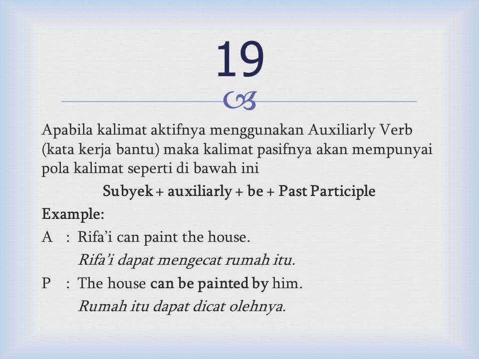  Apabila kalimat aktifnya menggunakan Auxiliarly Verb (kata kerja bantu) maka kalimat pasifnya akan mempunyai pola kalimat seperti di bawah ini Subyek + auxiliarly + be + Past Participle Example: A:Rifa'i can paint the house.