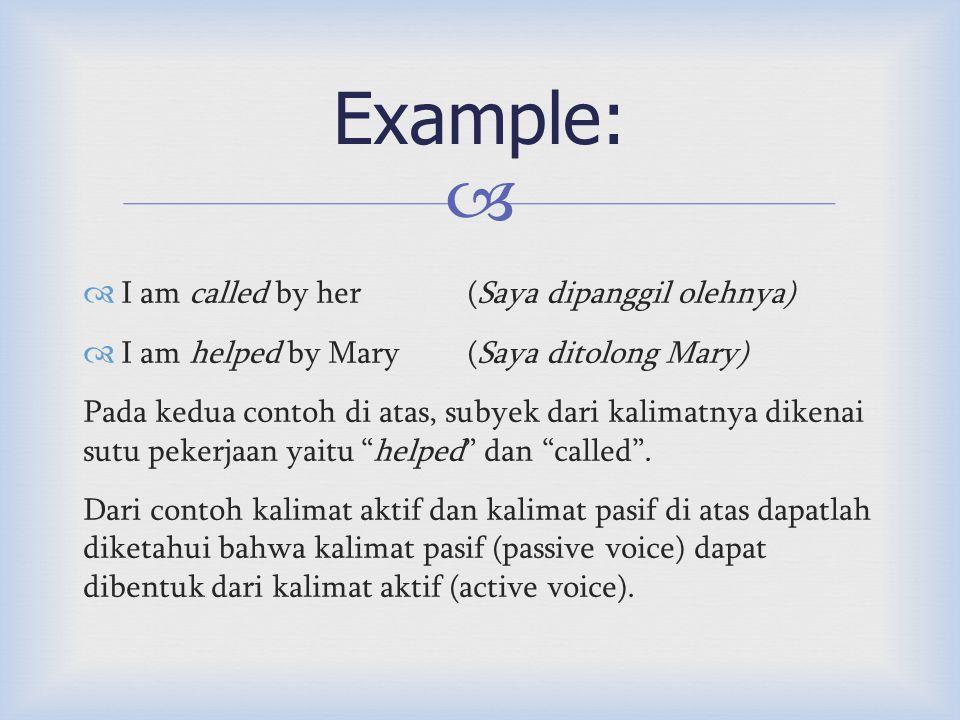   I am called by her (Saya dipanggil olehnya)  I am helped by Mary (Saya ditolong Mary) Pada kedua contoh di atas, subyek dari kalimatnya dikenai sutu pekerjaan yaitu helped dan called .