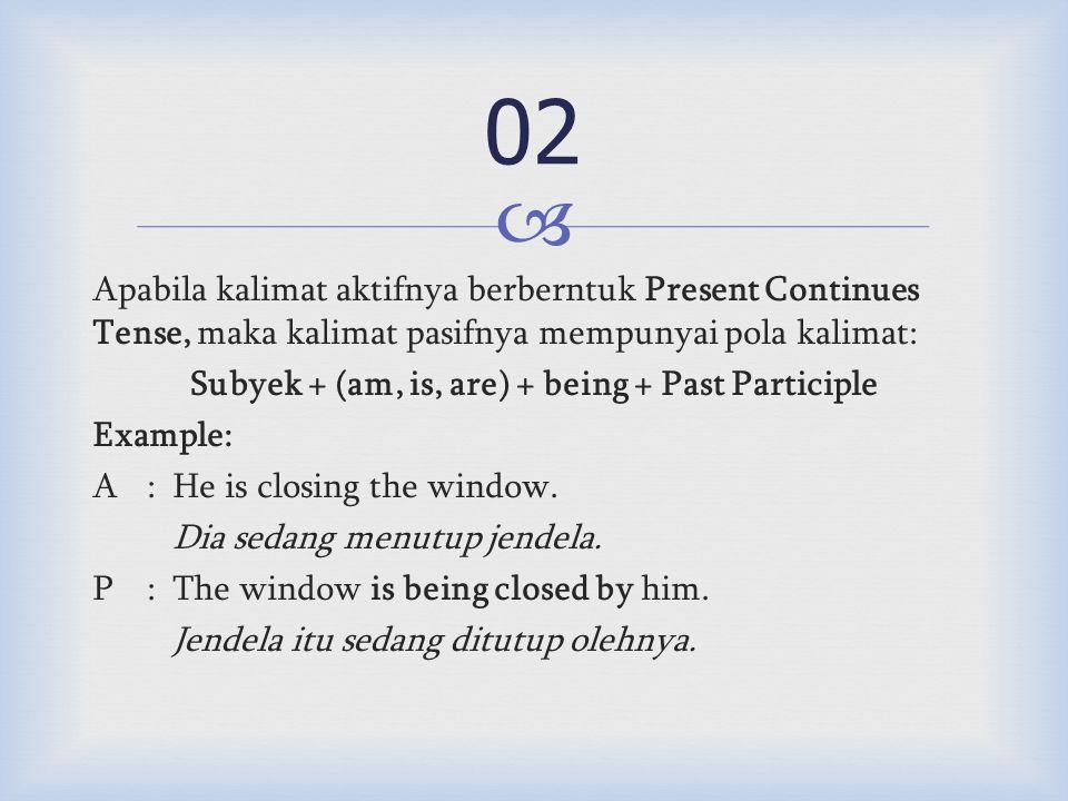  Apabila kalimat aktifnya berberntuk Present Continues Tense, maka kalimat pasifnya mempunyai pola kalimat: Subyek + (am, is, are) + being + Past Participle Example: A:He is closing the window.