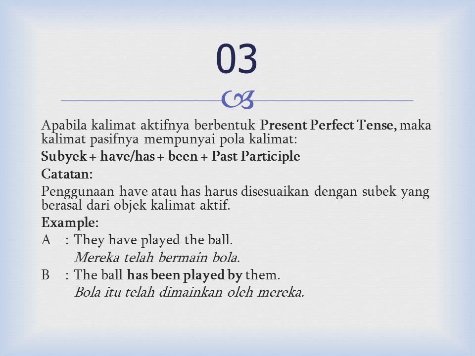  Apabila kalimat aktifnya berbentuk Present Perfect Tense, maka kalimat pasifnya mempunyai pola kalimat: Subyek + have/has + been + Past Participle Catatan: Penggunaan have atau has harus disesuaikan dengan subek yang berasal dari objek kalimat aktif.