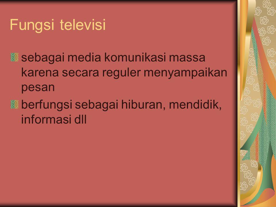 Fungsi televisi sebagai media komunikasi massa karena secara reguler menyampaikan pesan berfungsi sebagai hiburan, mendidik, informasi dll