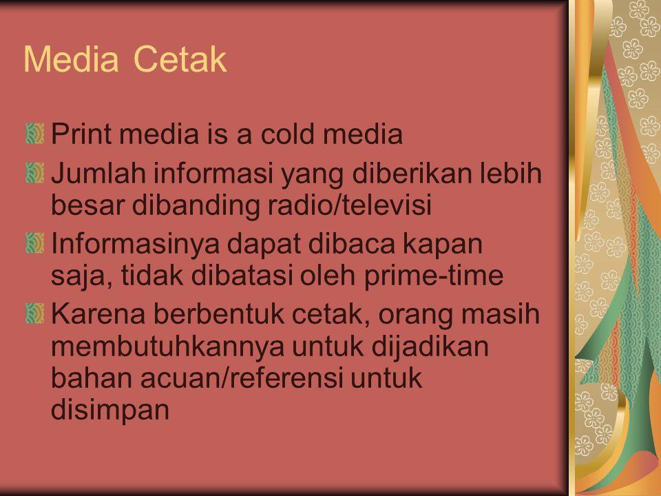 Media Cetak Print media is a cold media Jumlah informasi yang diberikan lebih besar dibanding radio/televisi Informasinya dapat dibaca kapan saja, tidak dibatasi oleh prime-time Karena berbentuk cetak, orang masih membutuhkannya untuk dijadikan bahan acuan/referensi untuk disimpan