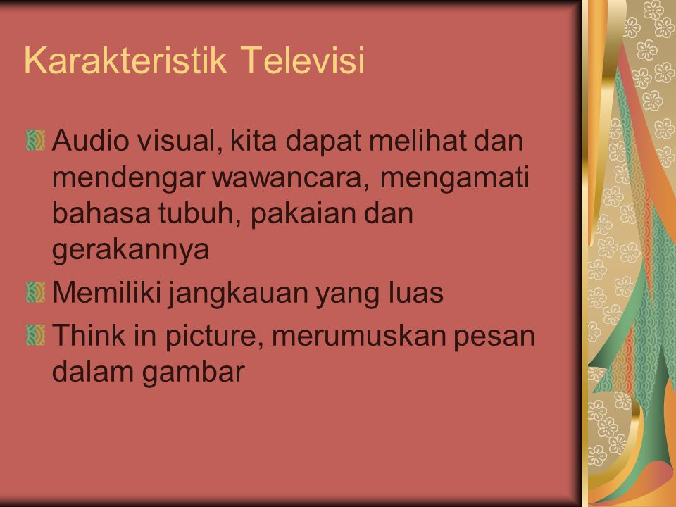 Karakteristik Televisi Audio visual, kita dapat melihat dan mendengar wawancara, mengamati bahasa tubuh, pakaian dan gerakannya Memiliki jangkauan yang luas Think in picture, merumuskan pesan dalam gambar