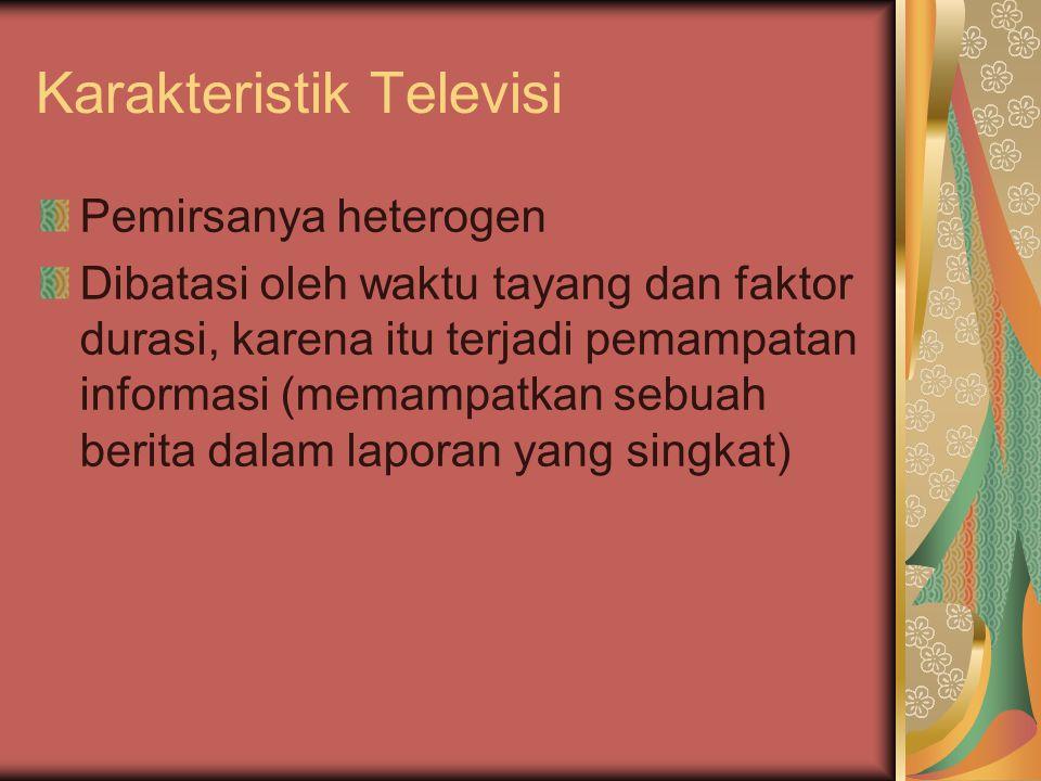 Karakteristik Televisi Pemirsanya heterogen Dibatasi oleh waktu tayang dan faktor durasi, karena itu terjadi pemampatan informasi (memampatkan sebuah berita dalam laporan yang singkat)