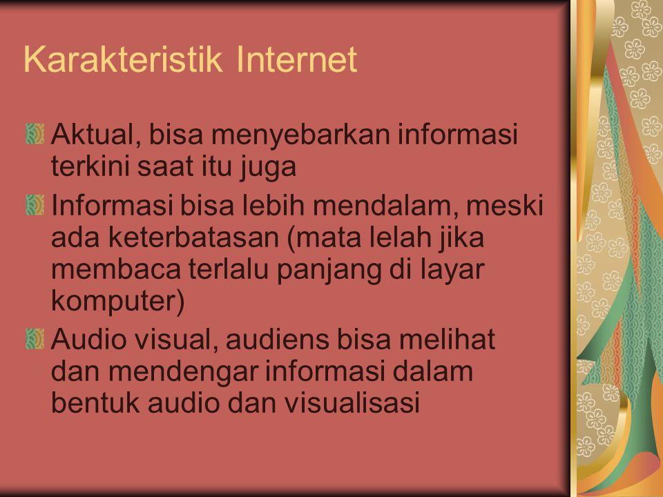 Karakteristik Internet Aktual, bisa menyebarkan informasi terkini saat itu juga Informasi bisa lebih mendalam, meski ada keterbatasan (mata lelah jika membaca terlalu panjang di layar komputer) Audio visual, audiens bisa melihat dan mendengar informasi dalam bentuk audio dan visualisasi