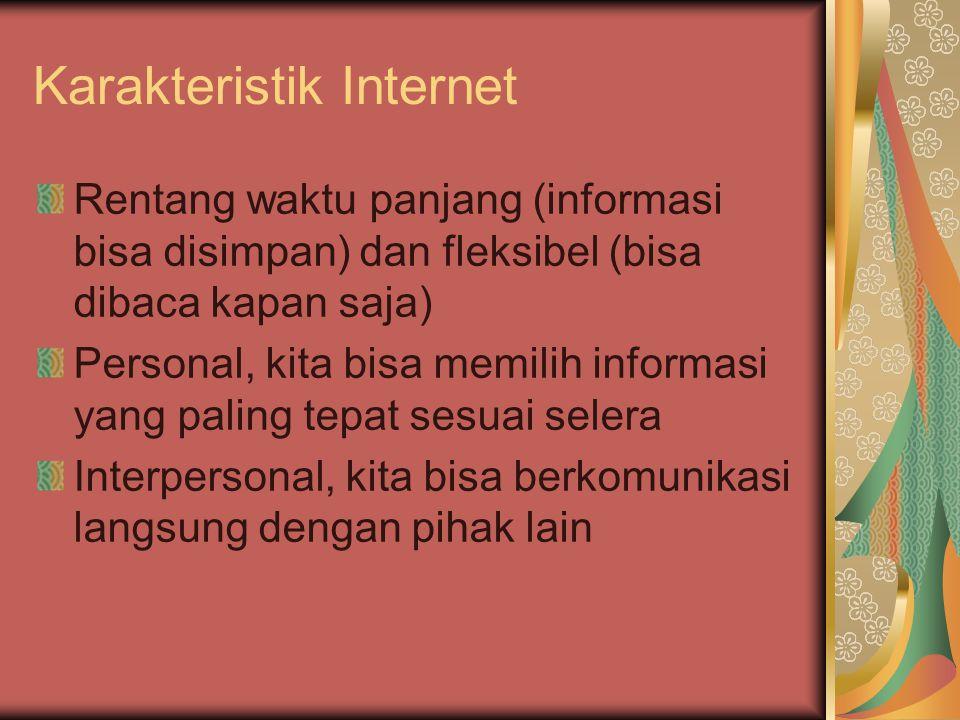 Karakteristik Internet Rentang waktu panjang (informasi bisa disimpan) dan fleksibel (bisa dibaca kapan saja) Personal, kita bisa memilih informasi yang paling tepat sesuai selera Interpersonal, kita bisa berkomunikasi langsung dengan pihak lain