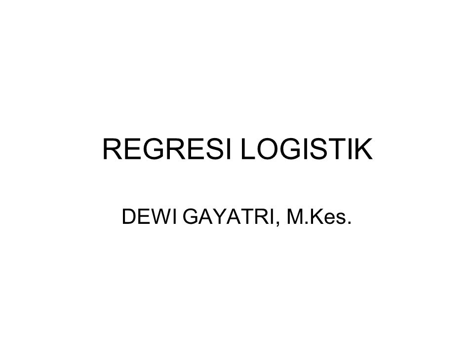 REGRESI LOGISTIK DEWI GAYATRI, M.Kes.