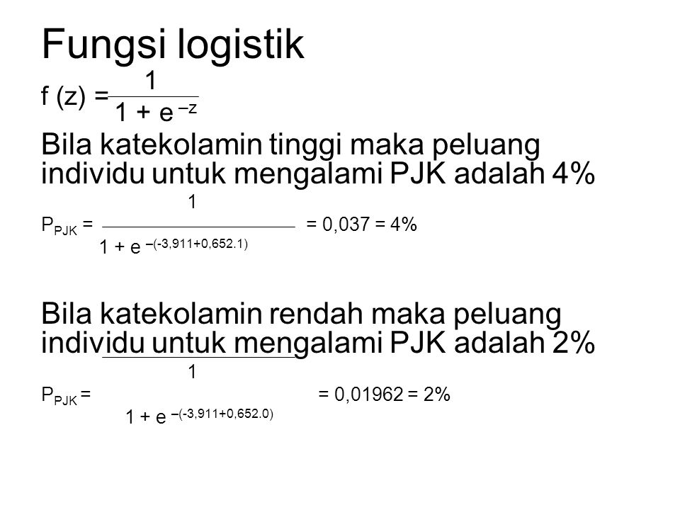 Fungsi logistik 1 f (z) = 1 + e –z Bila katekolamin tinggi maka peluang individu untuk mengalami PJK adalah 4% 1 P PJK = = 0,037 = 4% 1 + e –(-3,911+0,652.1) Bila katekolamin rendah maka peluang individu untuk mengalami PJK adalah 2% 1 P PJK = = 0,01962 = 2% 1 + e –(-3,911+0,652.0)