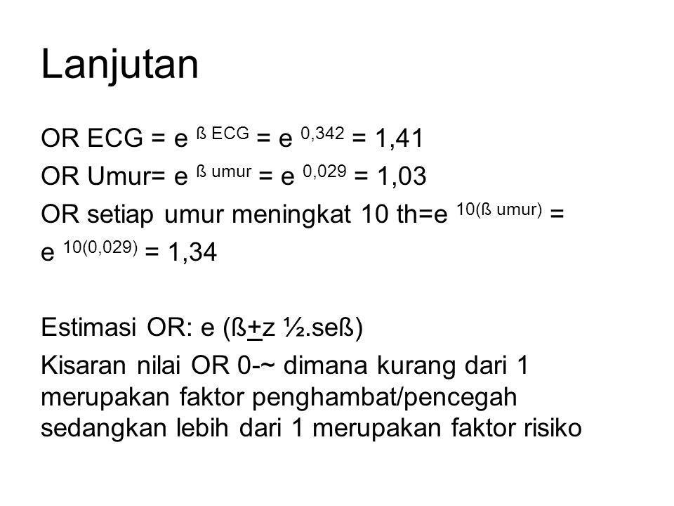 Lanjutan OR ECG = e ß ECG = e 0,342 = 1,41 OR Umur= e ß umur = e 0,029 = 1,03 OR setiap umur meningkat 10 th=e 10(ß umur) = e 10(0,029) = 1,34 Estimasi OR: e (ß+z ½.seß) Kisaran nilai OR 0-~ dimana kurang dari 1 merupakan faktor penghambat/pencegah sedangkan lebih dari 1 merupakan faktor risiko