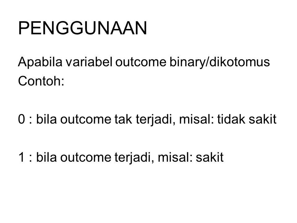 PENGGUNAAN Apabila variabel outcome binary/dikotomus Contoh: 0 : bila outcome tak terjadi, misal: tidak sakit 1 : bila outcome terjadi, misal: sakit