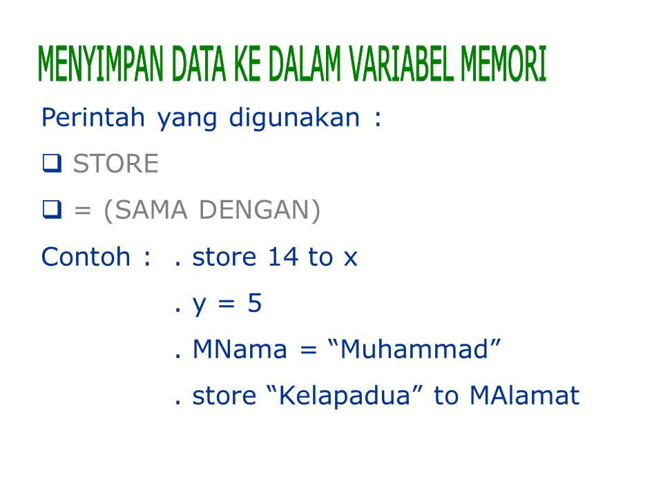 """Perintah yang digunakan :  STORE  = (SAMA DENGAN) Contoh :. store 14 to x. y = 5. MNama = """"Muhammad"""". store """"Kelapadua"""" to MAlamat"""