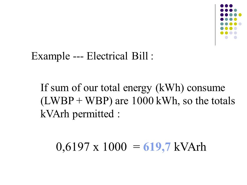 Example --- Electrical Bill : If sum of our total energy (kWh) consume (LWBP + WBP) are 1000 kWh, so the totals kVArh permitted : 0,6197 x 1000 = 619,
