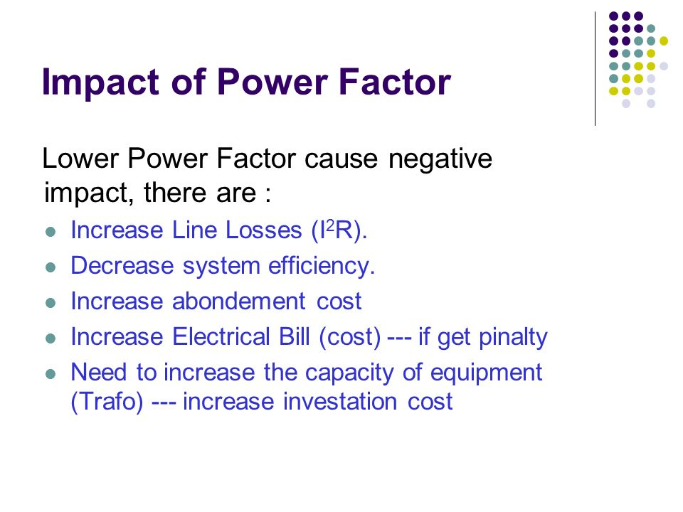 Impact of Power Factor Lower Power Factor cause negative impact, there are : Increase Line Losses (I 2 R). Decrease system efficiency. Increase abonde