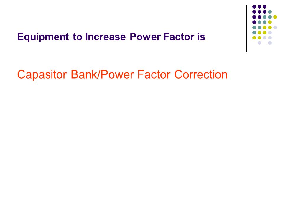 Equipment to Increase Power Factor is Capasitor Bank/Power Factor Correction