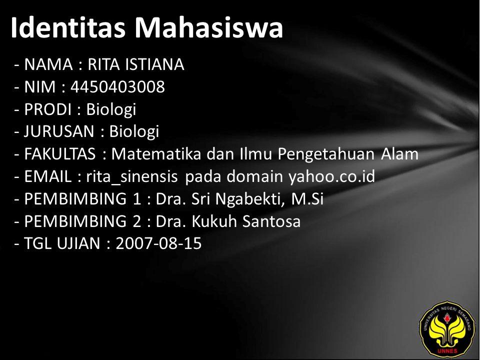 Identitas Mahasiswa - NAMA : RITA ISTIANA - NIM : 4450403008 - PRODI : Biologi - JURUSAN : Biologi - FAKULTAS : Matematika dan Ilmu Pengetahuan Alam - EMAIL : rita_sinensis pada domain yahoo.co.id - PEMBIMBING 1 : Dra.