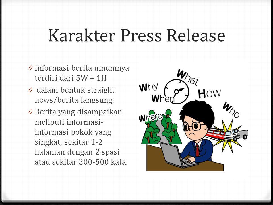 Karakter Press Release 0 Informasi berita umumnya terdiri dari 5W + 1H 0 dalam bentuk straight news/berita langsung. 0 Berita yang disampaikan meliput