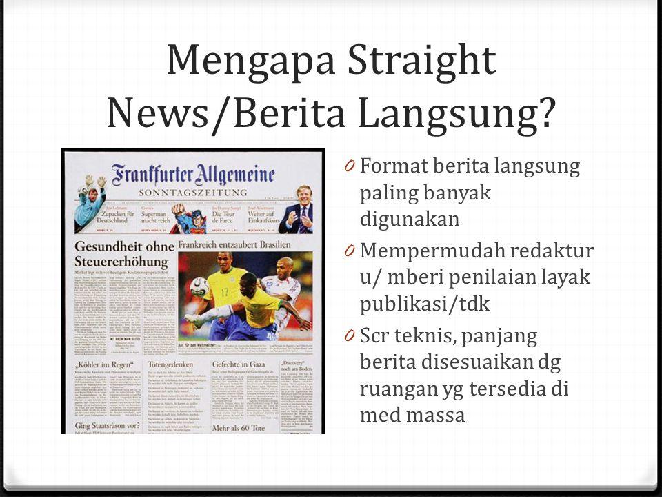 Mengapa Straight News/Berita Langsung? 0 Format berita langsung paling banyak digunakan 0 Mempermudah redaktur u/ mberi penilaian layak publikasi/tdk