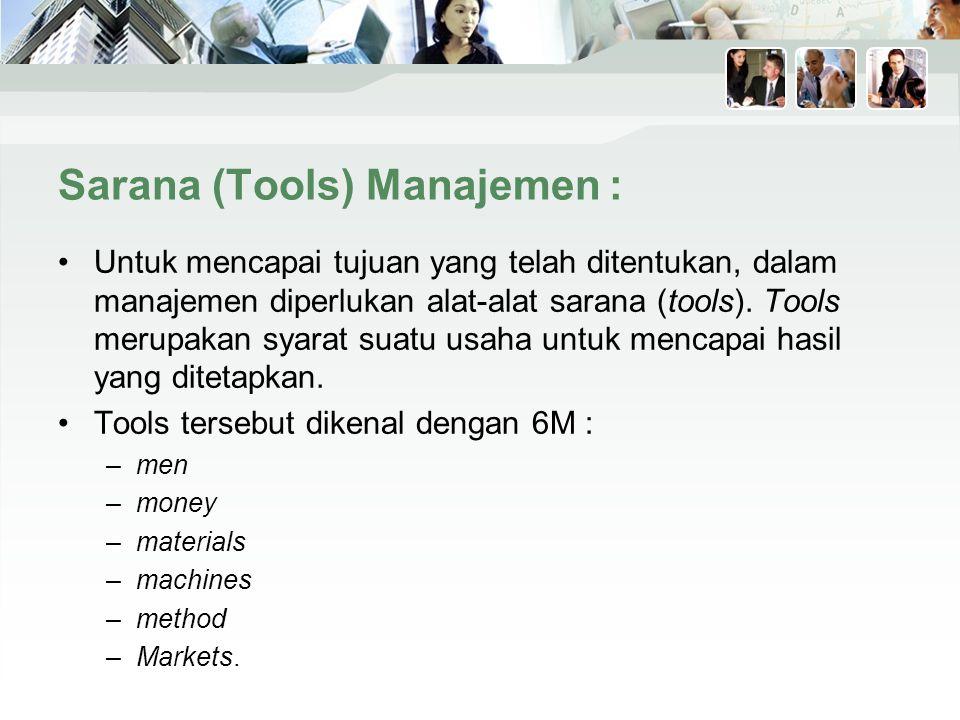 Sarana (Tools) Manajemen : Untuk mencapai tujuan yang telah ditentukan, dalam manajemen diperlukan alat-alat sarana (tools).