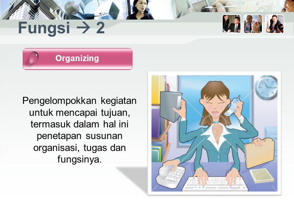 Fungsi  2 Pengelompokkan kegiatan untuk mencapai tujuan, termasuk dalam hal ini penetapan susunan organisasi, tugas dan fungsinya.