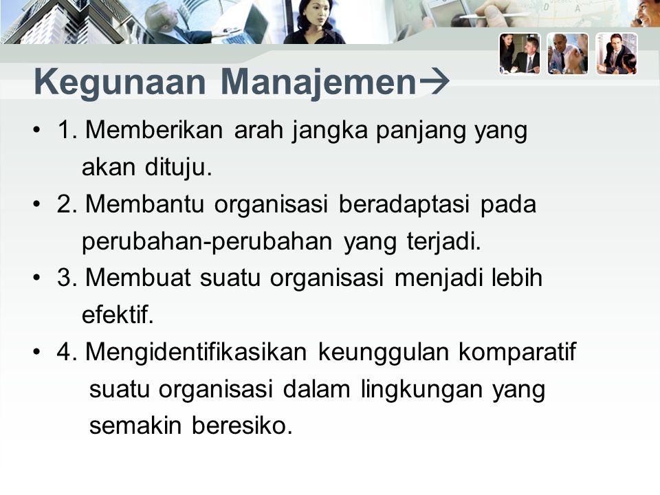 Kegunaan Manajemen  1.Memberikan arah jangka panjang yang akan dituju.