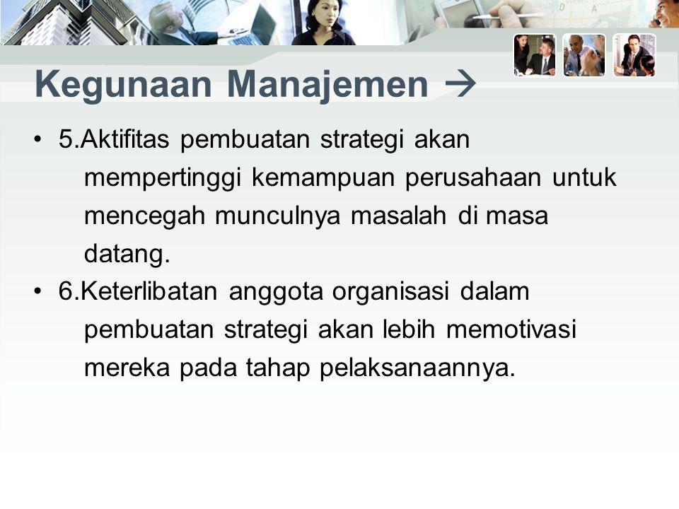 Kegunaan Manajemen  5.Aktifitas pembuatan strategi akan mempertinggi kemampuan perusahaan untuk mencegah munculnya masalah di masa datang.