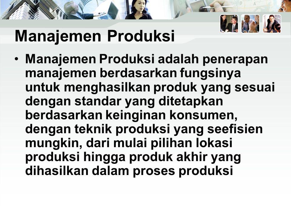 Manajemen Produksi Manajemen Produksi adalah penerapan manajemen berdasarkan fungsinya untuk menghasilkan produk yang sesuai dengan standar yang ditetapkan berdasarkan keinginan konsumen, dengan teknik produksi yang seefisien mungkin, dari mulai pilihan lokasi produksi hingga produk akhir yang dihasilkan dalam proses produksi
