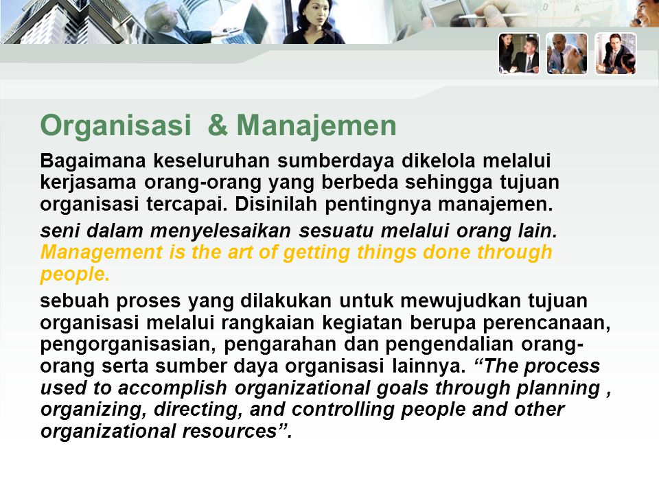 Organisasi & Manajemen Bagaimana keseluruhan sumberdaya dikelola melalui kerjasama orang-orang yang berbeda sehingga tujuan organisasi tercapai.