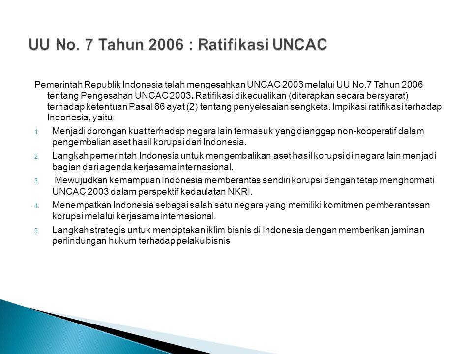 Pemerintah Republik Indonesia telah mengesahkan UNCAC 2003 melalui UU No.7 Tahun 2006 tentang Pengesahan UNCAC 2003. Ratifikasi dikecualikan (diterapk