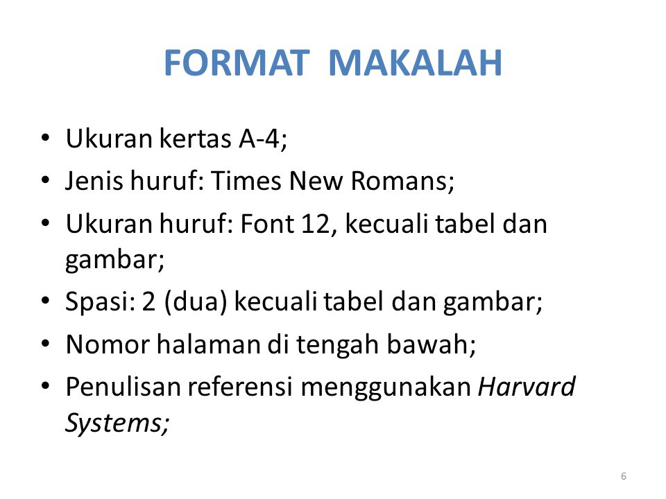 FORMAT MAKALAH Ukuran kertas A-4; Jenis huruf: Times New Romans; Ukuran huruf: Font 12, kecuali tabel dan gambar; Spasi: 2 (dua) kecuali tabel dan gambar; Nomor halaman di tengah bawah; Penulisan referensi menggunakan Harvard Systems; 6
