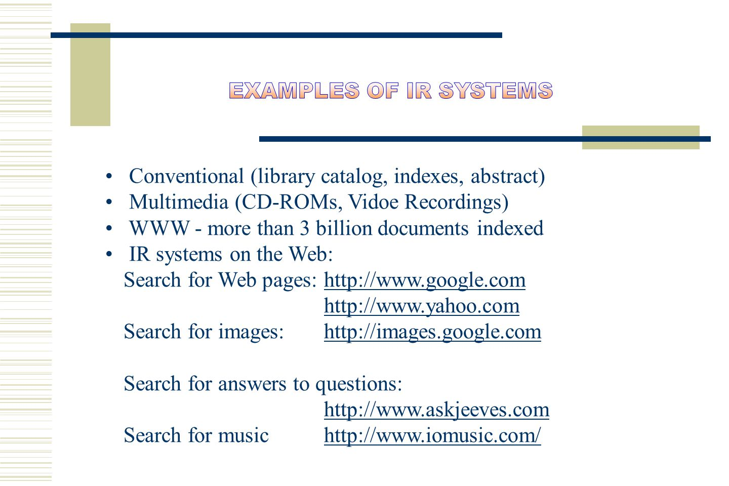 Conventional (library catalog, indexes, abstract) Multimedia (CD-ROMs, Vidoe Recordings) WWW - more than 3 billion documents indexed IR systems on the Web: Search for Web pages: http://www.google.comhttp://www.google.com http://www.yahoo.com Search for images: http://images.google.comhttp://images.google.com Search for answers to questions: http://www.askjeeves.com http://www.askjeeves.com Search for music http://www.iomusic.com/http://www.iomusic.com/