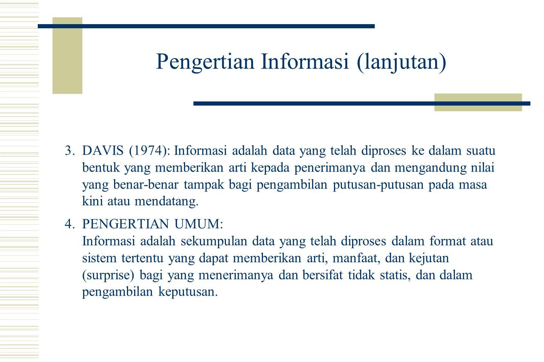 Pengertian Informasi (lanjutan) 3.DAVIS (1974): Informasi adalah data yang telah diproses ke dalam suatu bentuk yang memberikan arti kepada penerimanya dan mengandung nilai yang benar-benar tampak bagi pengambilan putusan-putusan pada masa kini atau mendatang.