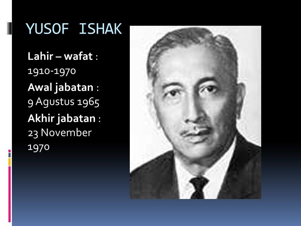 YUSOF ISHAK Lahir – wafat : 1910-1970 Awal jabatan : 9 Agustus 1965 Akhir jabatan : 23 November 1970