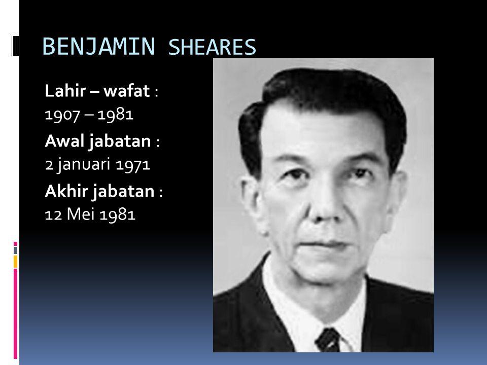 BENJAMIN SHEARES Lahir – wafat : 1907 – 1981 Awal jabatan : 2 januari 1971 Akhir jabatan : 12 Mei 1981