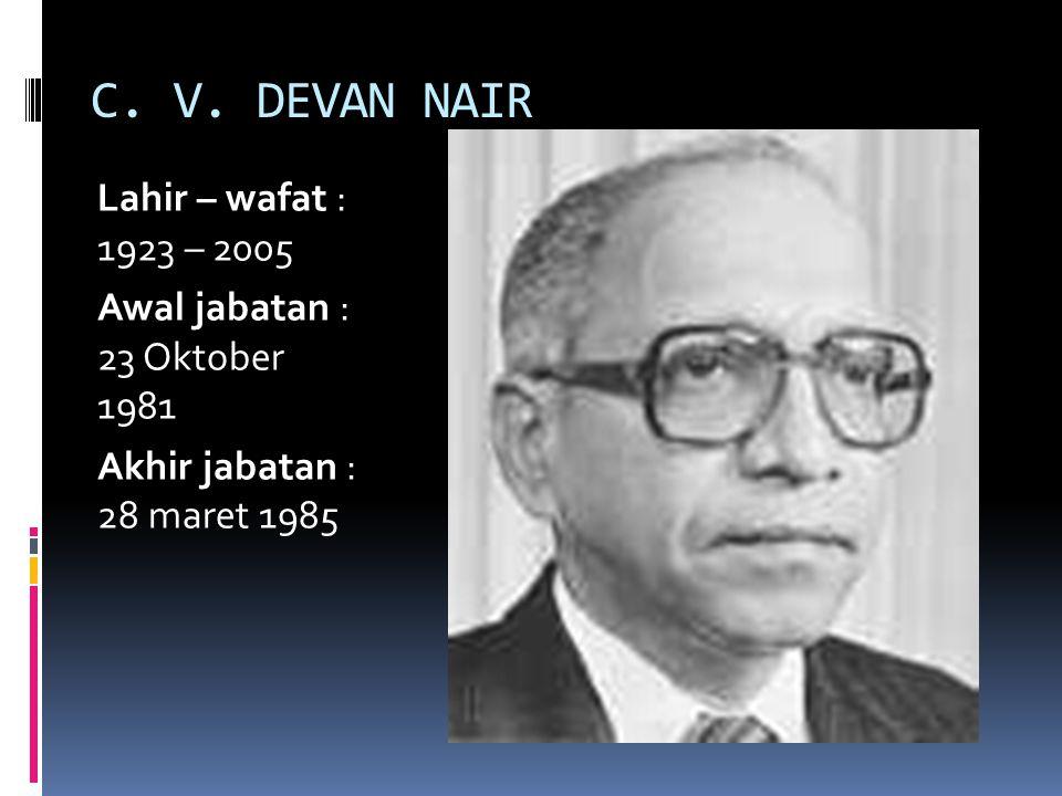 C. V. DEVAN NAIR Lahir – wafat : 1923 – 2005 Awal jabatan : 23 Oktober 1981 Akhir jabatan : 28 maret 1985
