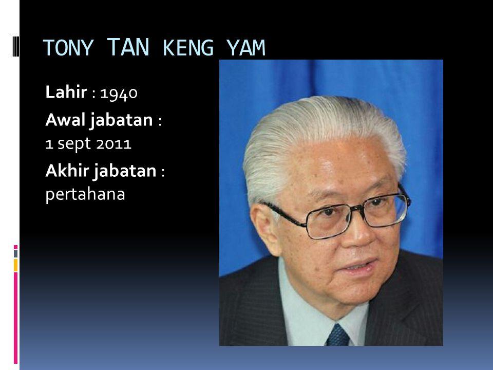 TONY TAN KENG YAM Lahir : 1940 Awal jabatan : 1 sept 2011 Akhir jabatan : pertahana