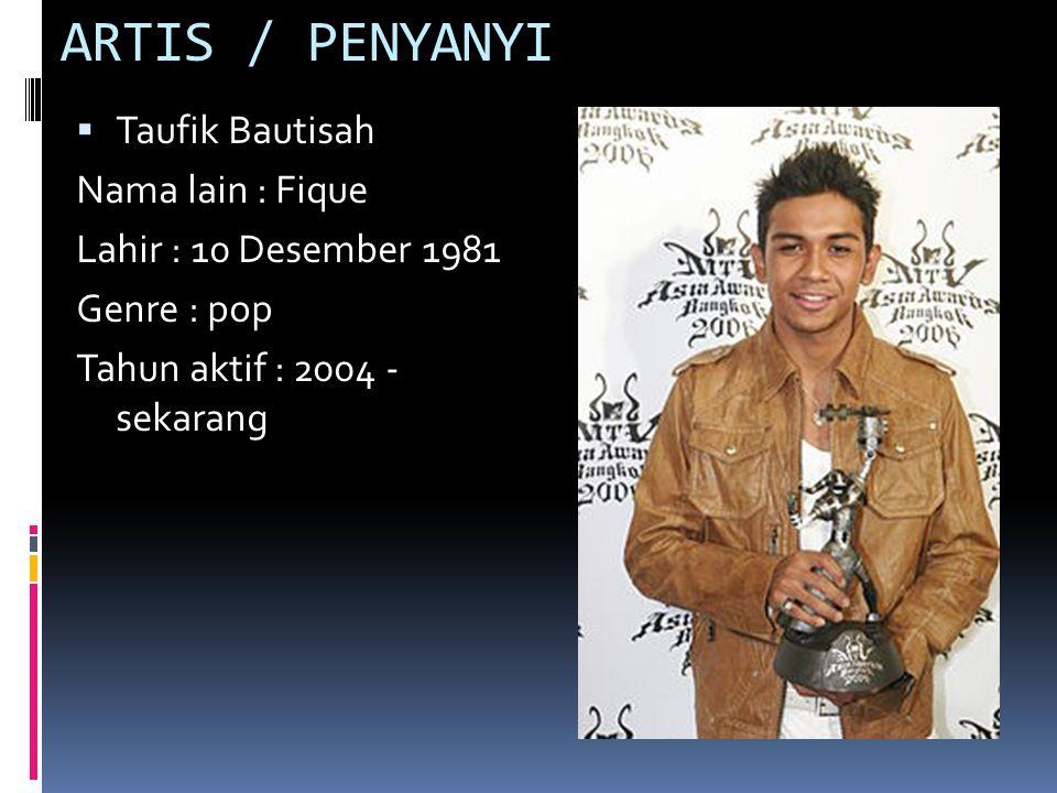 ARTIS / PENYANYI  Taufik Bautisah Nama lain : Fique Lahir : 10 Desember 1981 Genre : pop Tahun aktif : 2004 - sekarang