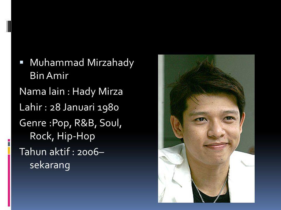  Muhammad Mirzahady Bin Amir Nama lain : Hady Mirza Lahir : 28 Januari 1980 Genre :Pop, R&B, Soul, Rock, Hip-Hop Tahun aktif : 2006– sekarang